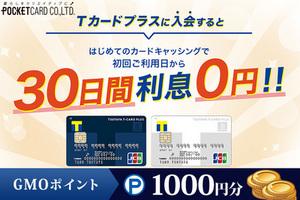 ≪30日間利息0円!Tポイント貯まる「Tカードプラス」≫キャッシング機能付きカード発行でGMOポイント1,000円分プレゼント!